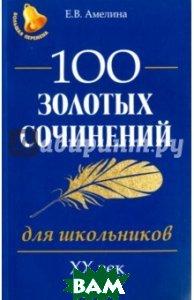 Купить 100 золотых сочинений для школьников. XХ век, ФЕНИКС, Амелина Елена Владимировна, 978-5-222-29736-0