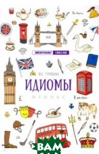 Купить Идиомы (изд. 2018 г. ), ФЕНИКС, Гурикова Юлия Сергеевна, 978-5-222-32131-7