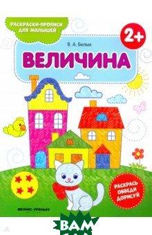 Купить Величина 2+. Книжка-раскраска, Феникс-Премьер, Белых Виктория Алексеевна, 978-5-222-30633-8