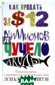Купить Как продать за $12 миллионов чучело акулы. Скандальная правда о современном искусстве и аукц. домах, ЦЕНТРПОЛИГРАФ, Томпсон Дональд, 978-5-227-05674-0
