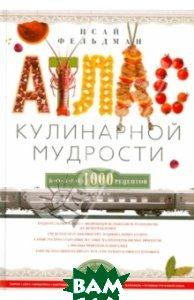 Купить Атлас кулинарной мудрости, ЦЕНТРПОЛИГРАФ, Фельдман Исай Абрамович, 978-5-227-05086-1