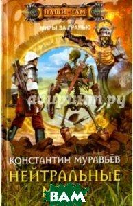 Купить Нейтральные миры, ЦЕНТРПОЛИГРАФ, Муравьев Константин Николаевич, 978-5-227-07345-7