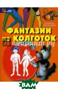 Купить Фантазии из колготок, Профиздат, Ванханен Надежда Александровна, 978-5-255-01793-5