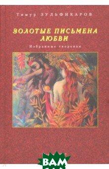 Золотые письмена любви. Избранные творенья, Художественная литература, Зульфикаров Тимур Касымович, 978-5-280-03780-9  - купить со скидкой