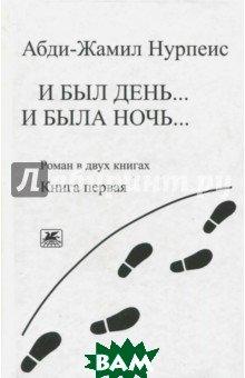Купить И был день... И была ночь... Книга 1. (Роман в 2-х книгах), Художественная литература, Нурпеис Абди-Жамил, 978-5-280-03835-6