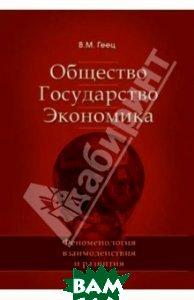 Купить Общество, государство, экономика: феноменология взаимодействия и развития, ЭКОНОМИКА, Геец Валерий Михайлович, 978-5-282-03310-6