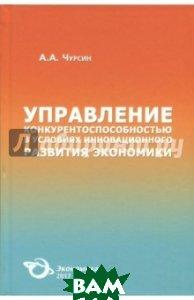 Купить Управление конкурентоспособностью в условиях инновационного развития экономики, ЭКОНОМИКА, Чурсин Александр Александрович, 978-5-282-03493-6