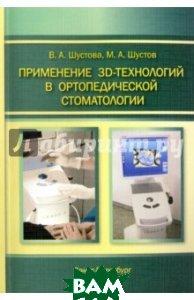 Купить Применение 3D-технологий в ортопедической стоматологии, СпецЛит, Шустова Валентина Алексеевна, Шустов Михаил Анатольевич, 978-5-29900-772-5