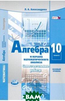 Купить Алгебра и начала математического анализа. 10 класс. Самостоятельные работы. Базовый уровень. ФГОС, Мнемозина, Александрова Лидия Александровна, 978-5-346-03831-3