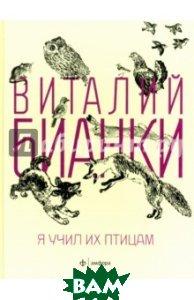 Купить Я учил их птицам, АМФОРА, Бианки Виталий Валентинович, 978-5-367-02931-4