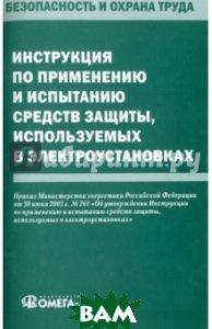 Инструкция по применению и испытанию средств защиты, используемых в электроустановках, Омега-Л, 978-5-370-04438-0  - купить со скидкой