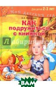 Купить Как подружиться с книжкой. Читаем и играем с ребенком 2-3 лет, Просвещение, Миронова Наталия Александровна, 978-5-373-07714-9