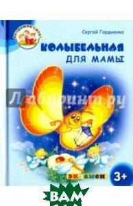 Купить Колыбельная для мамы. 3+. ФГОС ДО, ЭКЗАМЕН, Гордиенко Сергей, 978-5-377-12044-5