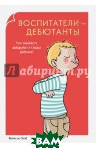 Купить Воспитатели-дебютанты. Как завоевать авторитет в глазах ребенка?, РИПОЛ КЛАССИК, Сааб Ванесса, 978-5-386-08057-0