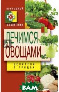 Купить Лечимся овощами. Целители с грядок, Энтраст Трейдинг, Нестерова Дарья Владимировна, 978-5-386-08363-2