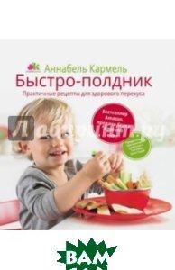 Купить Быстро-полдник. Практические рецепты для здорового перекуса, РИПОЛ КЛАССИК, Кармель Аннабель, 978-5-386-08535-3