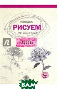 Купить Рисуем на коленке. Цветы, РИПОЛ КЛАССИК, Дали Голда Лидия, 978-5-386-09580-2