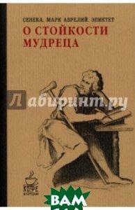 Купить О стойкости мудреца, РИПОЛ КЛАССИК, Аврелий Марк, Сенека Луций Анней, Эпиктет, 978-5-386-09857-5