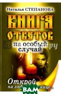 Купить Книга ответов на особый случай. Открой на любой странице, T8RUGRAM, Рипол Классик, Степанова Наталья Ивановна, 978-5-386-11237-0