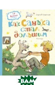 Купить Как Санька стал большим, Махаон, Георгиев Сергей Георгиевич, 978-5-389-11306-0