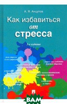 Купить Как избавиться от стресса, Проспект, Анцупов Анатолий Яковлевич, 978-5-392-18853-6