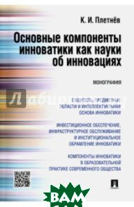 Купить Основные компоненты инноватики как науки об инновациях. Монография, Проспект, Плетнев К. И., 978-5-392-22369-5