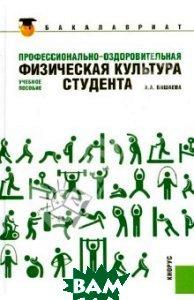 Купить Профессионально-оздоровительная физическая культура студента. Учебное пособие, КноРус, Бишаева Альбина Анатольевна, 978-5-406-01846-0
