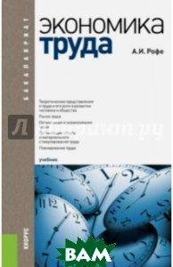 Купить Экономика труда. Учебник для бакалавров, КноРус, Рофе Александр Иосифович, 978-5-406-04281-6