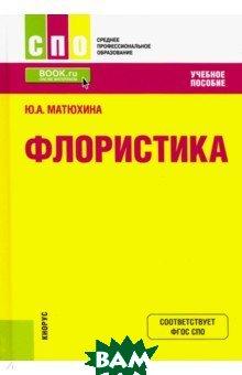 Купить Флористика. Учебное пособие, КноРус, Матюхина Юлия Алексеевна, 978-5-406-07334-6