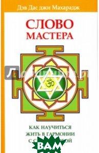Купить Слово Мастера. Как научиться жить в гармонии с самим собой и миром, Амрита-Русь, Махарадж Дэв Дас джи, 978-5-413-01246-8