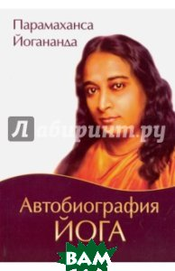 Купить Автобиография йога, Амрита-Русь, Йогананда Парамаханса, 978-5-413-01556-8