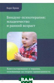Купить Биндунг-психотерапия: младенчество и ранний возраст, Теревинф, Бриш Карл Хайнц, 978-5-4212-0500-5