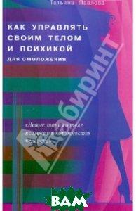 Купить Как управлять своим телом и психикой для омоложения, Диля, Павлова Татьяна Владимировна, 978-5-4236-0099-0