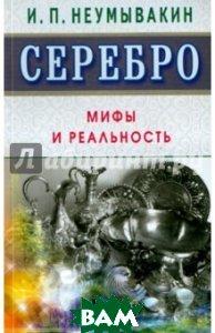 Купить Серебро. Мифы и реальность, Диля, Неумывакин Иван Павлович, 978-5-4236-0255-0