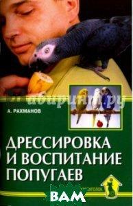 Купить Дрессировка и воспитание попугаев, Аквариум-Принт, Рахманов Александр Иванович, 978-5-4238-0310-0