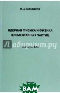 Купить Ядерная физика и физика элементарных частиц. Часть 1. Физика атомного ядра, Прометей, Михайлов М. А., 978-5-4263-0048-4