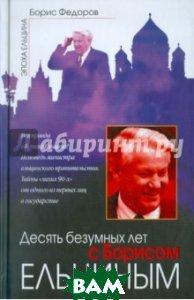 Купить Десять безумных лет с Борисом Ельциным, ЭКСМО, Федоров Борис Григорьевич, 978-5-432-00076-7