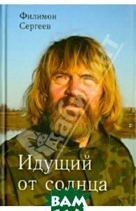 Купить Идущий от солнца, ИД Сказочная дорога, Сергеев Филимон Иванович, 978-5-4329-0045-6