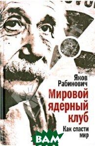 Купить Мировой ядерный клуб. Как спасти мир, Алгоритм, Рабинович Яков Иосифович, 978-5-4438-0197-1