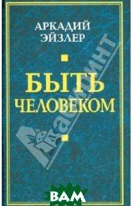 Купить Быть человеком, Алгоритм, Эйзлер Аркадий Кальманович, 978-5-4438-0611-2
