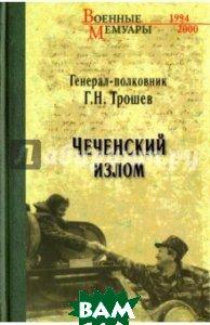 Купить Чеченский излом. Дневники и воспоминания, ВЕЧЕ, Трошев Геннадий Николаевич, 978-5-4444-6088-7