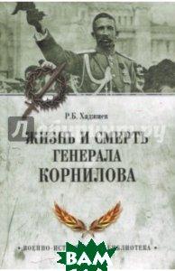 Купить Жизнь и смерть генерала Корнилова, ВЕЧЕ, Хаджиев Резак Бек Хан, 978-5-4444-6400-7
