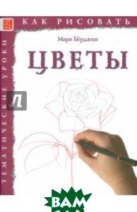 Купить Как рисовать. Цветы, Арт-Родник, Берджин Марк, 978-5-4449-0144-1