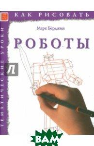 Купить Как рисовать. Роботы, Арт-Родник, Берджин Марк, 978-5-4449-0150-2