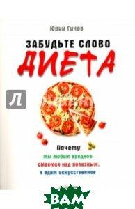 Купить Забудьте слово диета . Почему мы любим вредное, смеемся над полезным, а едим искусственное, Питер, Гичев Юрий, 978-5-4461-0323-2