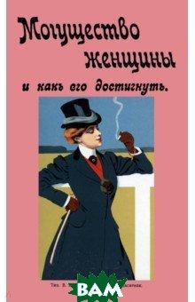 Купить Могущество женщины и как его достигнуть, Изд. В. Секачев, 978-5-4481-0264-6