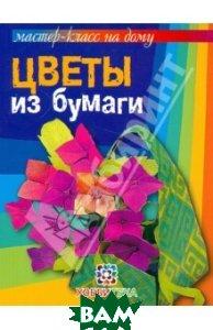 Купить Цветы из бумаги, АСТ-Пресс Книга, Кулакова Любовь Юрьевна, 978-5-462-01367-6