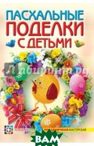 Купить Пасхальные поделки с детьми, АСТ-Пресс Книга, Максимова Александра Игоревна, 978-5-462-01537-3