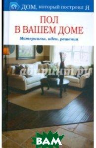 Купить Пол в вашем доме. Материалы, идеи, решения, Мир книги, И. В. Ткачева, 978-5-486-02485-6