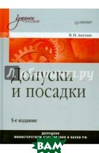 Купить Допуски и посадки. Учебное пособие. 5-е издание, Питер, Анухин Виктор Иванович, 978-5-496-00042-0
